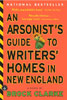 Arsonist's Guide to Writers' Homes in New England - Brock Clarke