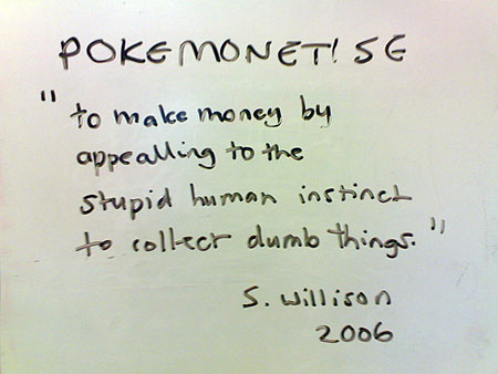 "Pokemonetise: ""to make money by appealling to the stupid human instinct to collect dumb things."" (S. Willison 2006)"